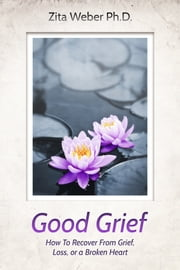 Good Grief: How to recover from grief, loss or a broken heart ebook by Zita Weber