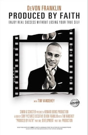 Produced by Faith - Enjoy Real Success without Losing Your True Self ebook by DeVon Franklin, Tim Vandehey