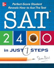 SAT 2400 in Just 7 Steps - Perfect-score SAT Student Reveals How to Ace the Test ebook by Shaan Patel