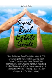 Superb Real Estate Guide - This Definitive Real Estate Handbook Will Bring Bright Solutions On Buying Real Estate Foreclosures, How To Sell Your Home Fast Plus Amazing Tips On Investing In Real Estate And Exceptional Ideas About Real Estate Miami, Flipping Houses ebook by Nathan D. Delp