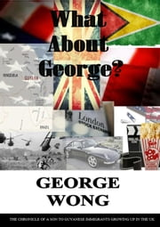 What About George? ebook by GEORGE WONG