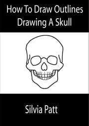 How to draw outlines: Drawing a skull [You Can Draw in 60 minutes] ebook by Silvia Patt