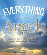 The Everything Guide to Angels: Discover the Wisdom and Healing Power of the Angelic Kingdom ebook by Paolino, Karen
