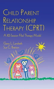 Child Parent Relationship Therapy (CPRT) - A 10-Session Filial Therapy Model ebook by Garry L. Landreth,Sue C. Bratton