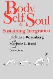 Body, Self, and Soul - Sustaining Integration ebook by hD. Jack Lee Rosenberg, Ph.D