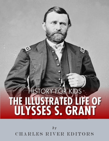 History for Kids: The Illustrated Life of Ulysses S. Grant ebook by Charles River Editors