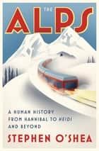 The Alps: A Human History from Hannibal to Heidi and Beyond ebook by Stephen O'Shea