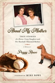 About My Mother - True Stores of a Horse-Crazy Daughter and Her Baseball-Obsessed Mother: A Memoir ebook by Peggy Rowe, Mike Rowe
