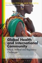 Global Health and International Community - Ethical, Political and Regulatory Challenges ebook by John Coggon, Swati Gola