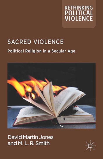 Sacred Violence - Political Religion in a Secular Age ebook by D. Jones,M. Rainsborough,M.L.R Smith
