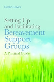 Setting Up and Facilitating Bereavement Support Groups - A Practical Guide ebook by Dodie Graves