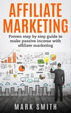 Affiliate Marketing - Proven Step By Step Guide To Make Passive Income With Affiliate Marketing eBook by Mark Smith