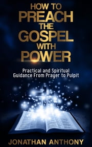 How to Preach the Gospel with Power - Practical and Spiritual Step by Step Guidance from initial Prayer to the Pulpit eBook by Anthony Jonathan