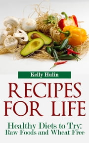 Recipes for Life: Healthy Diets to Try: Raw Foods and Wheat Free ebook by Kelly Hulin