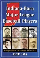 Indiana-Born Major League Baseball Players - A Biographical Dictionary, 1871–2014 ebook by Pete Cava