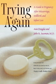 Trying Again - A Guide to Pregnancy After Miscarriage, Stillbirth, and Infant Loss ebook by Ann Douglas,John R. Sussman