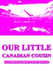 Our Little Canadian Cousin ebook by Elizabeth Roberts MacDonald