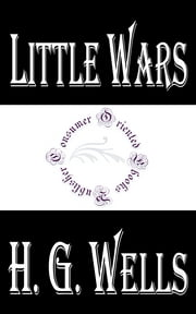 Little Wars (Illustrated) - A game for boys from twelve years of age to one hundred and fifty and for that more intelligent sort of girl who likes boys' games and books ebook by H.G. Wells