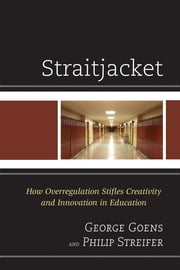 Straitjacket - How Overregulation Stifles Creativity and Innovation in Education ebook by George Goens,Philip Streifer