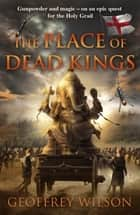 The Place of Dead Kings ebook by Geoffrey Wilson