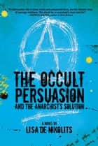 The Occult Persuasion and the Anarchist's Solution ebook by Lisa de Nikolits