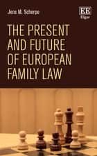 The Present and Future of European Family Law ebook by Jens M. Scherpe