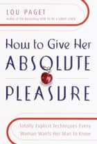 How to Give Her Absolute Pleasure ebook by Lou Paget