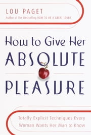 How to Give Her Absolute Pleasure - Totally Explicit Techniques Every Woman Wants Her Man to Know ebook by Lou Paget