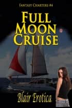 "Full Moon Cruise - Book 4 of ""Fantasy Charters"" ebook by Blair Erotica"
