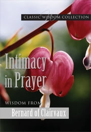 Intimacy in Prayer - Wisdom from Bernard of Clairvaux ebook by Bernard of Clairvaux