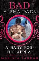 A Baby for the Alpha: Bad Alpha Dads ebook by Marissa Farrar
