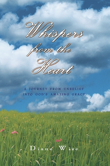 Whispers from the Heart - A Journey from Unbelief into God'S Amazing Grace ebook by Diane Wise