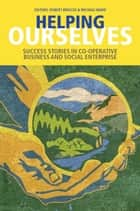 Helping Ourselves: Success Stories in Cooperative Business & Social Enterprise eBook by Robert Briscoe, Michael Ward