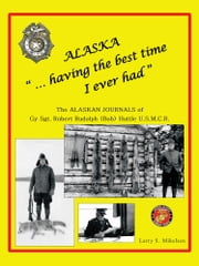 "Alaska ""...having the best time I ever had"" - THE ALASKA JOURNALS of Gy Sgt. ROBERT RUDOLPH (Bob) HUTTLE U.S.M.C.R© ebook by Larry S. Mikelsen"