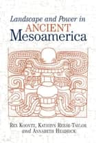 Landscape And Power In Ancient Mesoamerica ebook by Rex Koontz,Kathryn Reese-taylor,Annabeth Headrick