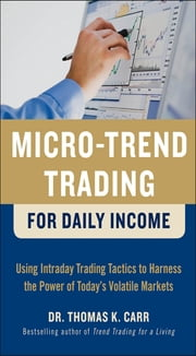 Micro-Trend Trading for Daily Income: Using Intra-Day Trading Tactics to Harness the Power of Today's Volatile Markets ebook by Thomas K. Carr