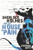 Sherlock Holmes and The House of Pain ebook by Stephen Seitz