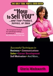 How to Sell YOU...and Your Product, Service, or Idea ebook by Gloria Wadsworth