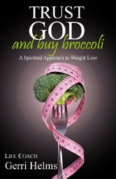 Trust God and Buy Broccoli - A Spiritual Approach to Weight Loss ebook by Gerri Helms