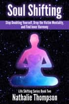 Soul Shifting: Stop Doubting Yourself, Drop the Victim Mentality, and Find Inner Harmony - Life Shifting, #2 ebook by Nathalie Thompson
