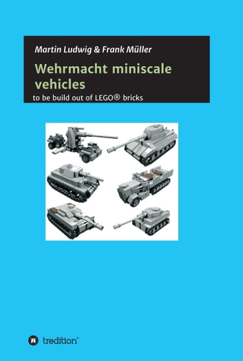 Miniscale Wehrmacht vehicles instructions - to be build out of LEGO ebook by Martin Ludwig,Frank Müller