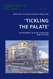 'Tickling the Palate' - Gastronomy in Irish Literature and Culture ebook by Eamon Maher, Máirtin Mac Con Iomaire