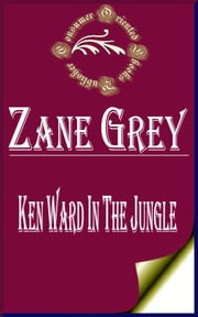 Ken Ward in the Jungle (Illustrated) ebook by Zane Grey