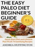 The Easy Paleo Diet Beginner's Guide: Quick Start Diet and Lifestyle Plan PLUS 74 Sastifying Recipes ebook by Andrea Huffington