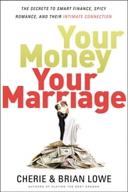 Your Money, Your Marriage - The Secrets to Smart Finance, Spicy Romance, and Their Intimate Connection ebook by Cherie Lowe, Brian Lowe