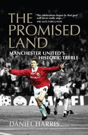 The Promised Land - Manchester United's Historic Treble ebook by Daniel Harris
