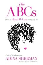 The ABCs~How to Always Be Curly and Love It!: Curls of Wisdom from Adina Sherman ebook by Adina Sherman