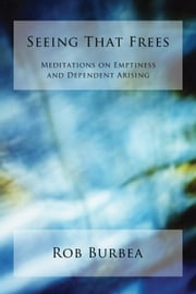 Seeing That Frees - Meditations on Emptiness and Dependent Arising ebook by Rob Burbea