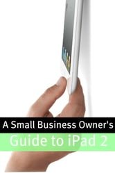 A Small Business Owner's Guide iPad 2 - The Essential Guide to How Small Business' Are Using iPad?s in the Workplace, What Apps (Paid and Free) You Need, and How to Use the iPad 2 ebook by Minute Help Guides