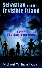 Sebastian and the Invisible Island, Book 4: The Battle for Home ebook by Michael William Hogan